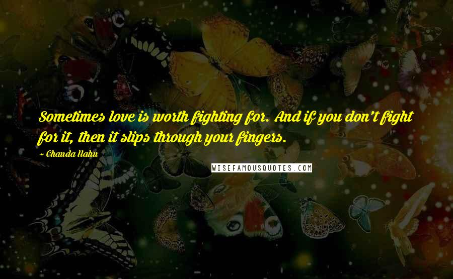 Chanda Hahn quotes: Sometimes love is worth fighting for. And if you don't fight for it, then it slips through your fingers.