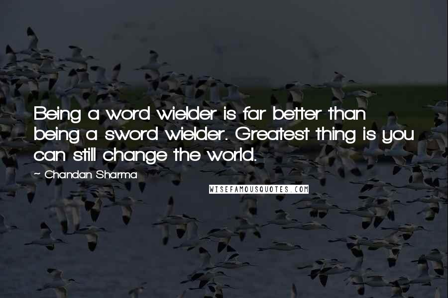 Chandan Sharma quotes: Being a word wielder is far better than being a sword wielder. Greatest thing is you can still change the world.