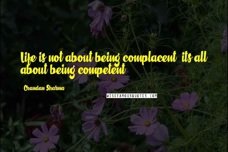Chandan Sharma quotes: Life is not about being complacent, its all about being competent.