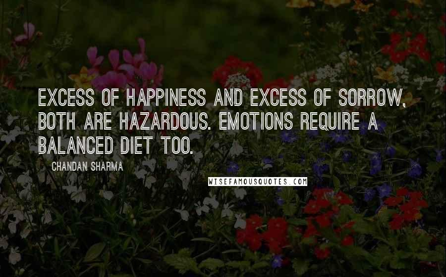 Chandan Sharma quotes: Excess of happiness and excess of sorrow, both are hazardous. Emotions require a balanced diet too.