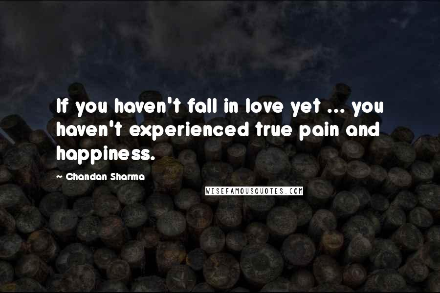 Chandan Sharma quotes: If you haven't fall in love yet ... you haven't experienced true pain and happiness.