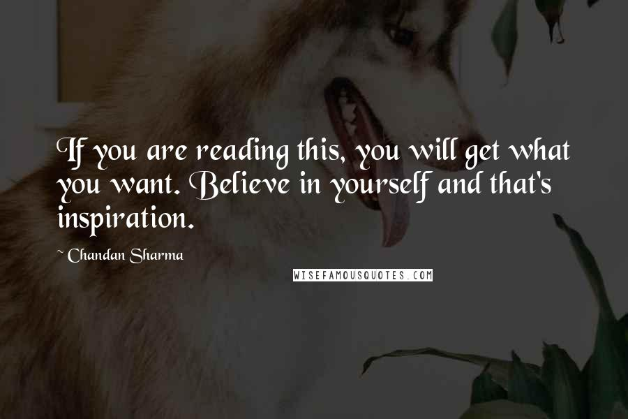 Chandan Sharma quotes: If you are reading this, you will get what you want. Believe in yourself and that's inspiration.