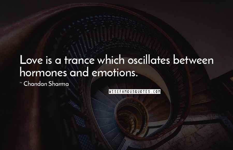 Chandan Sharma quotes: Love is a trance which oscillates between hormones and emotions.