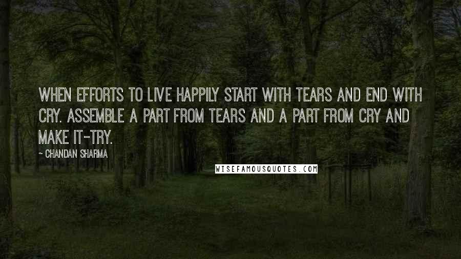 Chandan Sharma quotes: When efforts to live happily start with TEARS and end with CRY. Assemble a part from tears and a part from cry and make it-TRY.