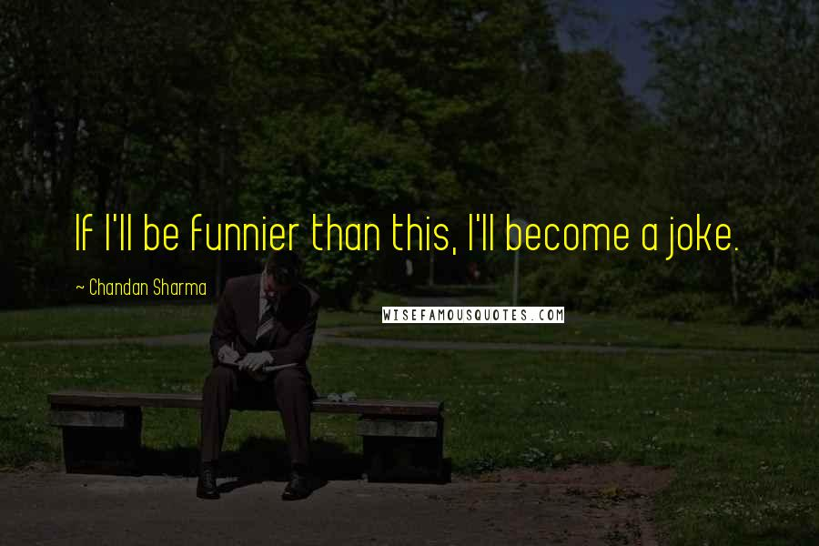 Chandan Sharma quotes: If I'll be funnier than this, I'll become a joke.