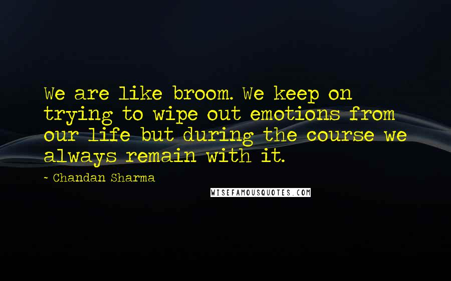 Chandan Sharma quotes: We are like broom. We keep on trying to wipe out emotions from our life but during the course we always remain with it.
