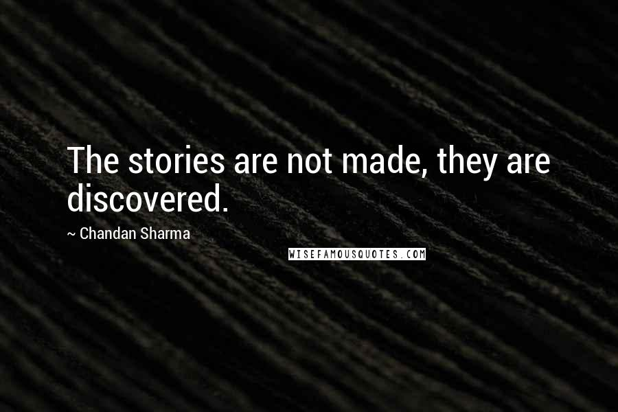 Chandan Sharma quotes: The stories are not made, they are discovered.