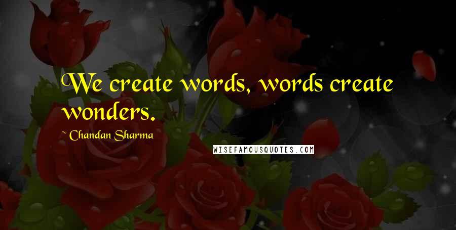 Chandan Sharma quotes: We create words, words create wonders.