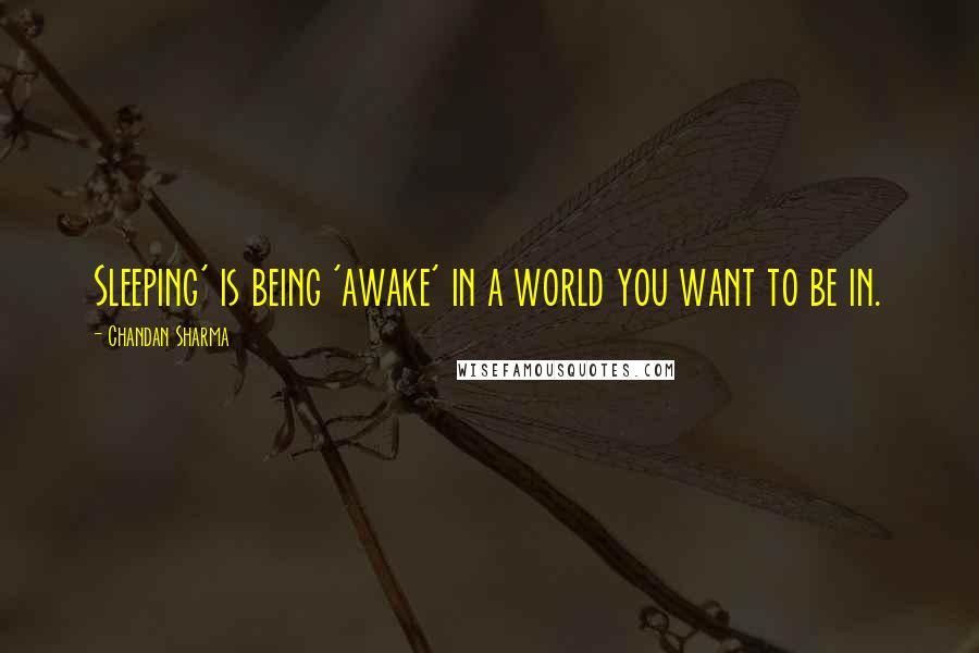 Chandan Sharma quotes: Sleeping' is being 'awake' in a world you want to be in.