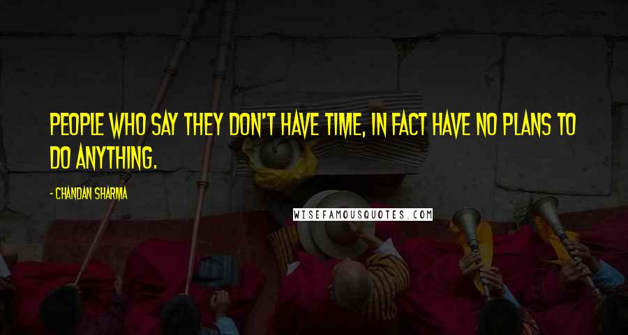 Chandan Sharma quotes: People who say they don't have time, in fact have no plans to do anything.