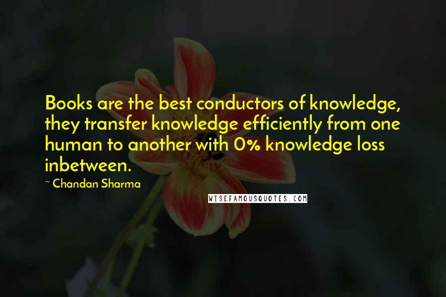 Chandan Sharma quotes: Books are the best conductors of knowledge, they transfer knowledge efficiently from one human to another with 0% knowledge loss inbetween.