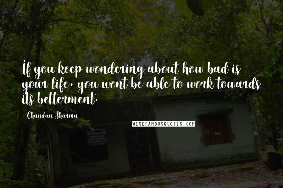 Chandan Sharma quotes: If you keep wondering about how bad is your life, you wont be able to work towards its betterment.