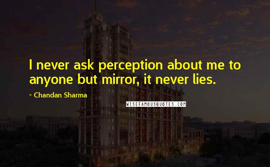 Chandan Sharma quotes: I never ask perception about me to anyone but mirror, it never lies.