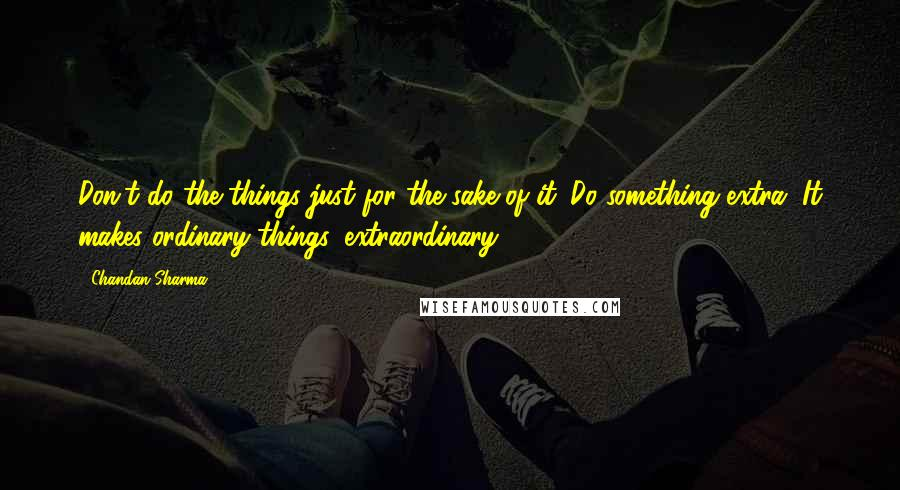 Chandan Sharma quotes: Don't do the things just for the sake of it. Do something extra. It makes ordinary things, extraordinary.