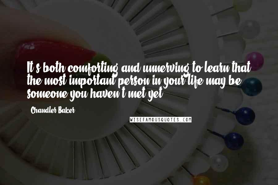 Chandler Baker quotes: It's both comforting and unnerving to learn that the most important person in your life may be someone you haven't met yet.