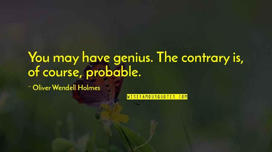 Chandon Quotes By Oliver Wendell Holmes: You may have genius. The contrary is, of