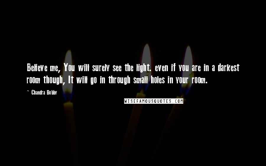 Chandra Bobby quotes: Believe me, You will surely see the light. even if you are in a darkest room though, It will go in through small holes in your room.