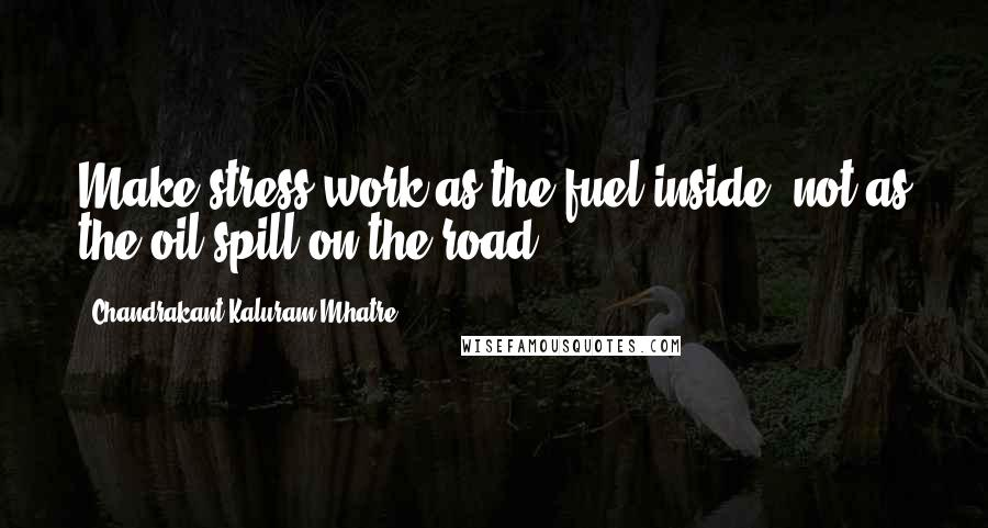 Chandrakant Kaluram Mhatre quotes: Make stress work as the fuel inside, not as the oil-spill on the road.