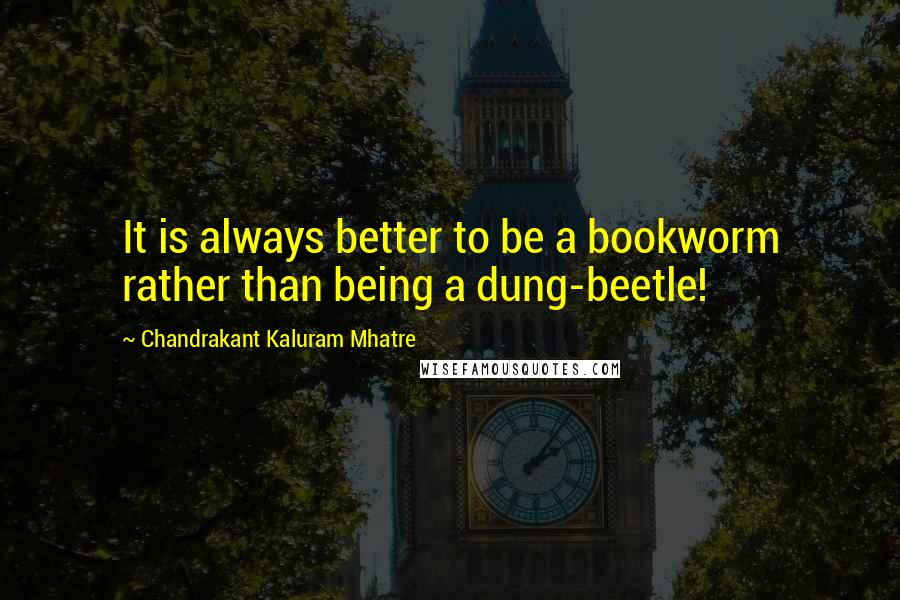Chandrakant Kaluram Mhatre quotes: It is always better to be a bookworm rather than being a dung-beetle!