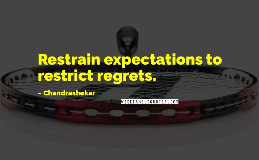 Chandrashekar quotes: Restrain expectations to restrict regrets.