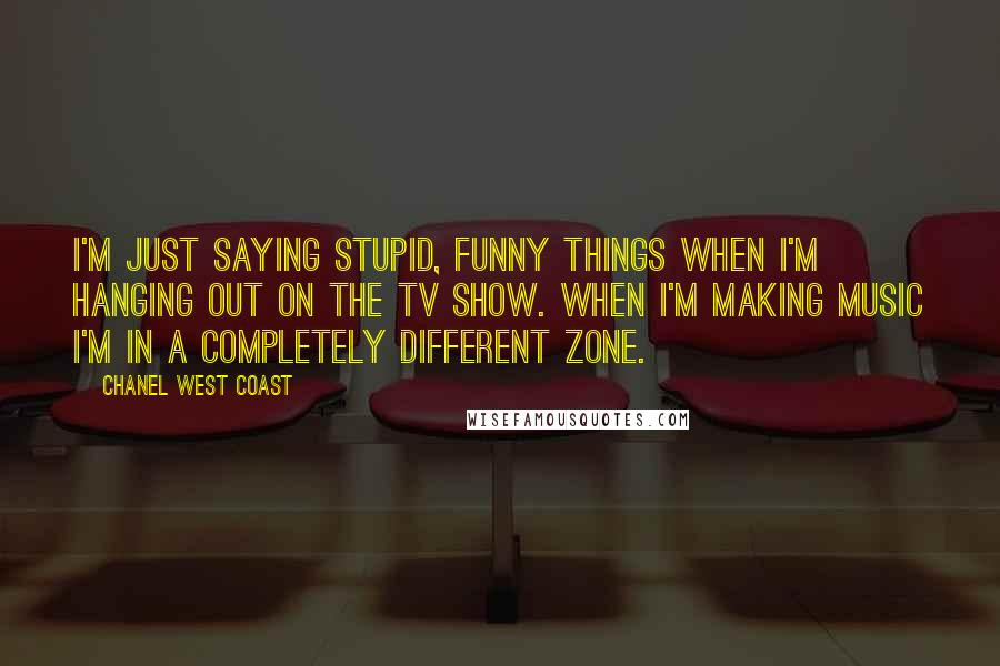 Chanel West Coast quotes: I'm just saying stupid, funny things when I'm hanging out on the TV show. When I'm making music I'm in a completely different zone.