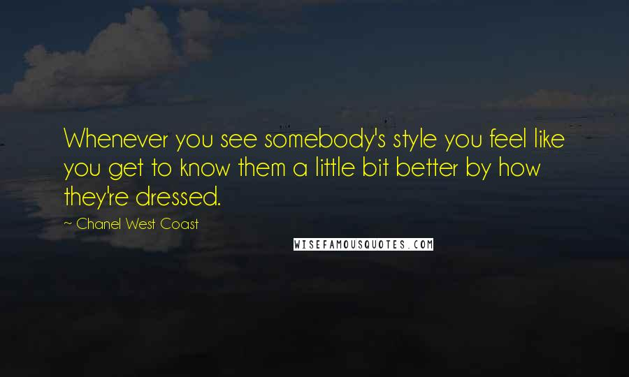 Chanel West Coast quotes: Whenever you see somebody's style you feel like you get to know them a little bit better by how they're dressed.