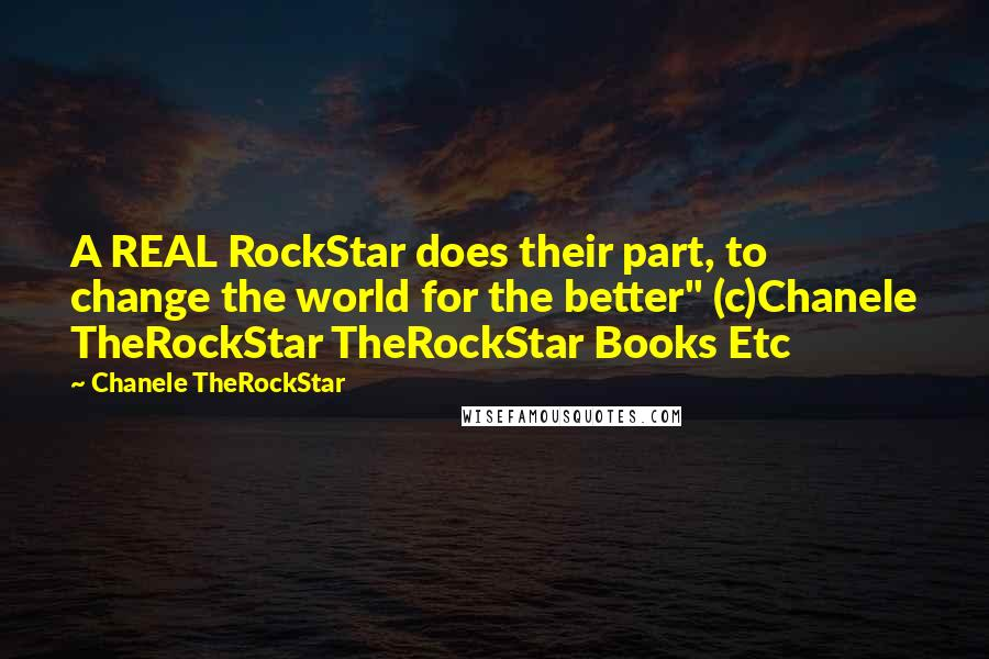 "Chanele TheRockStar quotes: A REAL RockStar does their part, to change the world for the better"" (c)Chanele TheRockStar TheRockStar Books Etc"