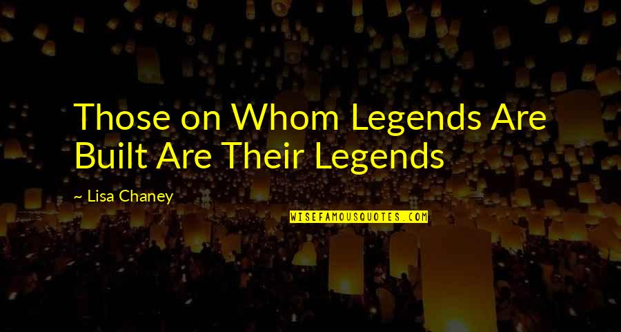 Chaney Quotes By Lisa Chaney: Those on Whom Legends Are Built Are Their