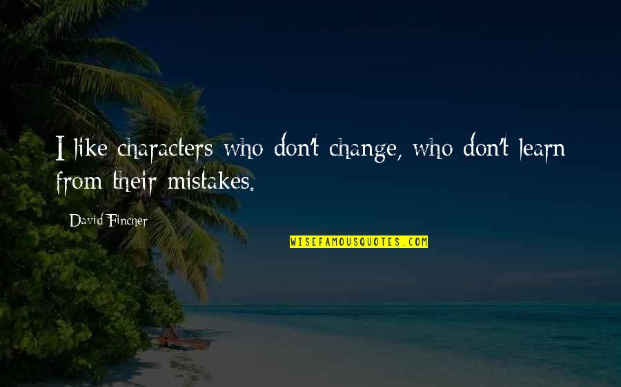 Change And Mistakes Quotes By David Fincher: I like characters who don't change, who don't