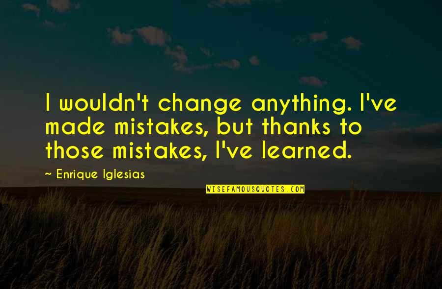 Change And Mistakes Quotes By Enrique Iglesias: I wouldn't change anything. I've made mistakes, but