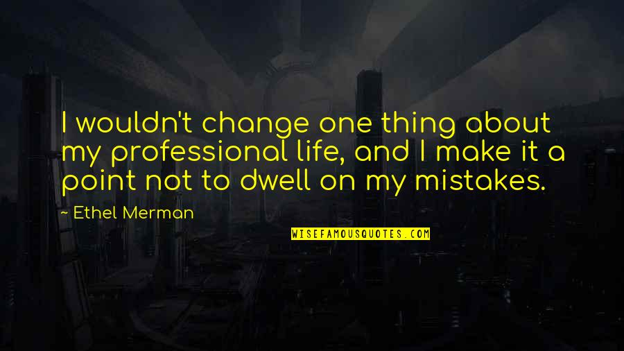 Change And Mistakes Quotes By Ethel Merman: I wouldn't change one thing about my professional