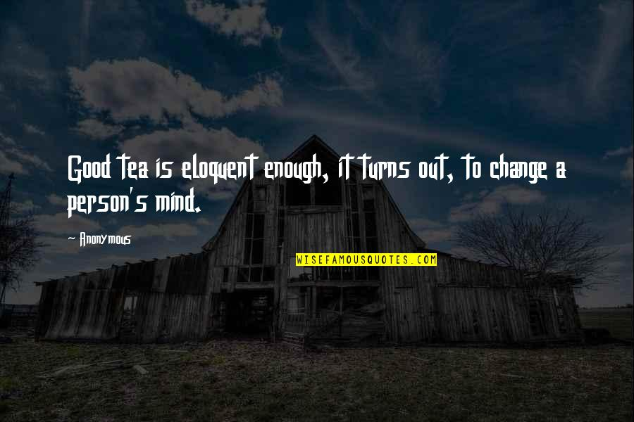 Change Anonymous Quotes By Anonymous: Good tea is eloquent enough, it turns out,