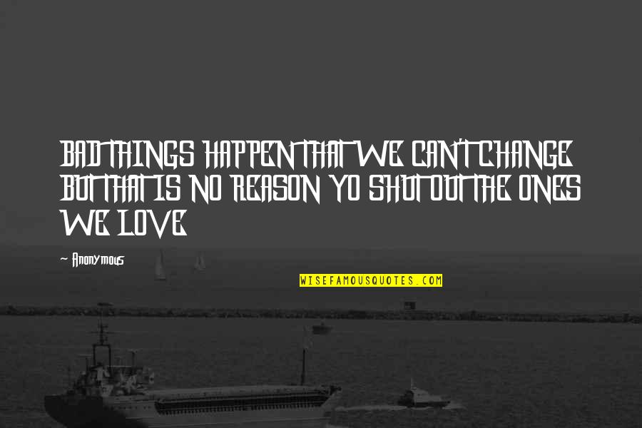 Change Anonymous Quotes By Anonymous: BAD THINGS HAPPEN THAT WE CAN'T CHANGE BUT
