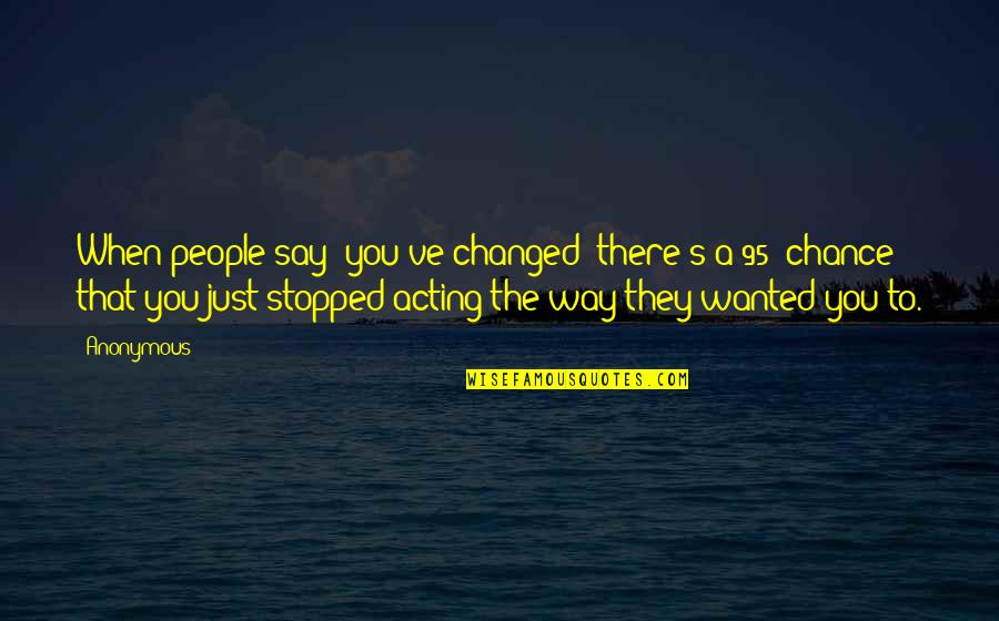 Change Anonymous Quotes By Anonymous: When people say 'you've changed' there's a 95%