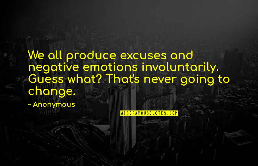 Change Anonymous Quotes By Anonymous: We all produce excuses and negative emotions involuntarily.
