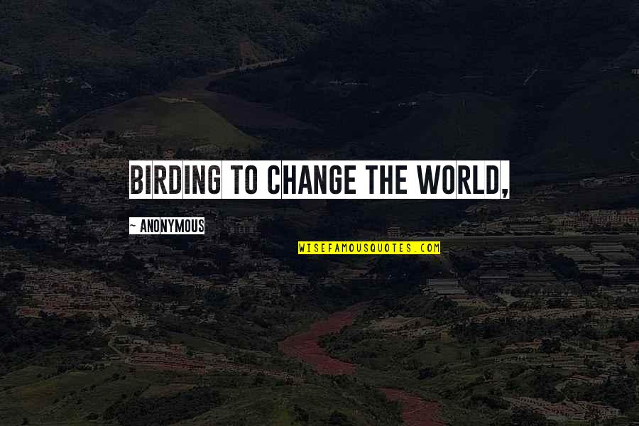 Change Anonymous Quotes By Anonymous: Birding to Change the World,