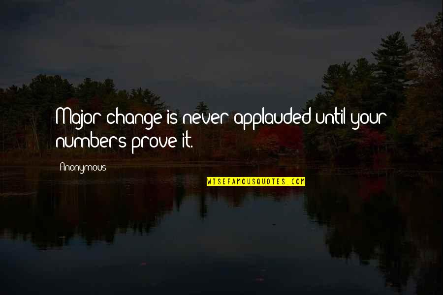 Change Anonymous Quotes By Anonymous: Major change is never applauded until your numbers