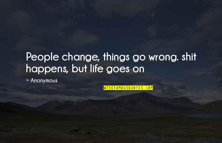 Change Anonymous Quotes By Anonymous: People change, things go wrong. shit happens, but
