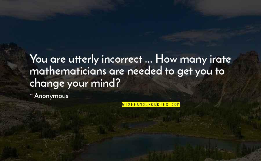 Change Anonymous Quotes By Anonymous: You are utterly incorrect ... How many irate