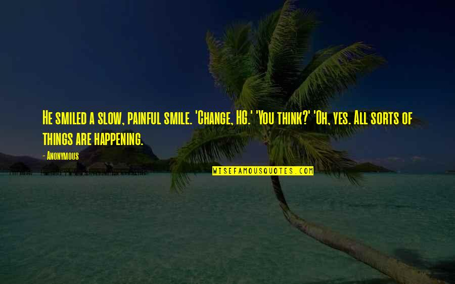 Change Anonymous Quotes By Anonymous: He smiled a slow, painful smile. 'Change, HG.'