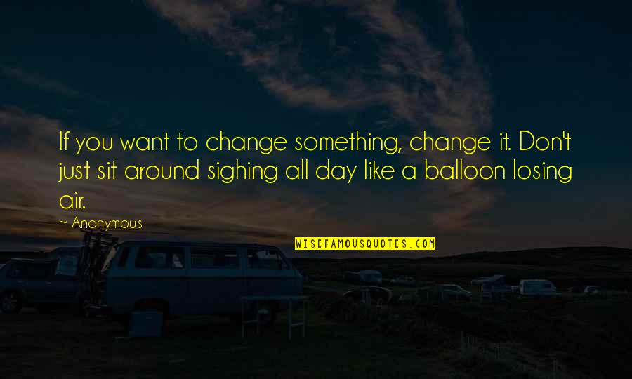 Change Anonymous Quotes By Anonymous: If you want to change something, change it.