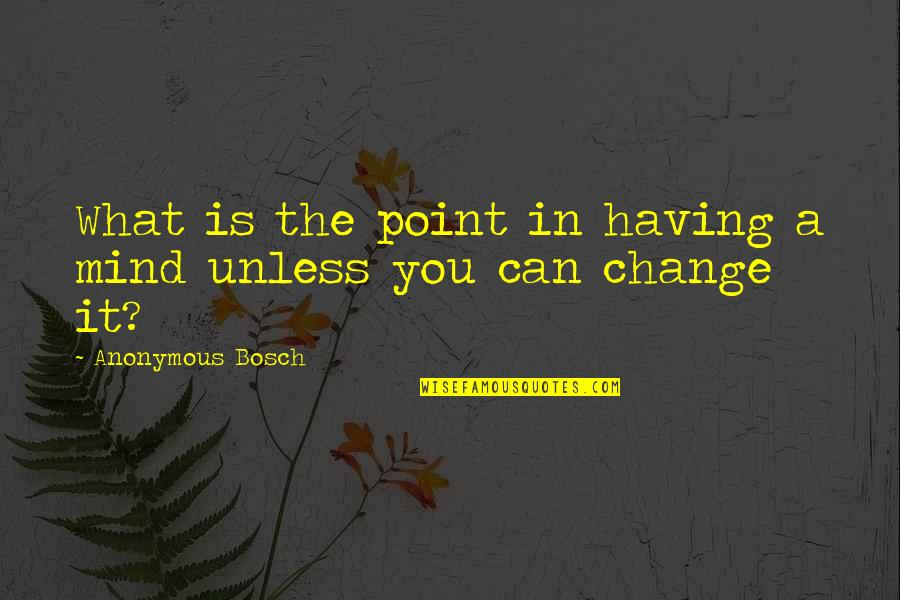 Change Anonymous Quotes By Anonymous Bosch: What is the point in having a mind