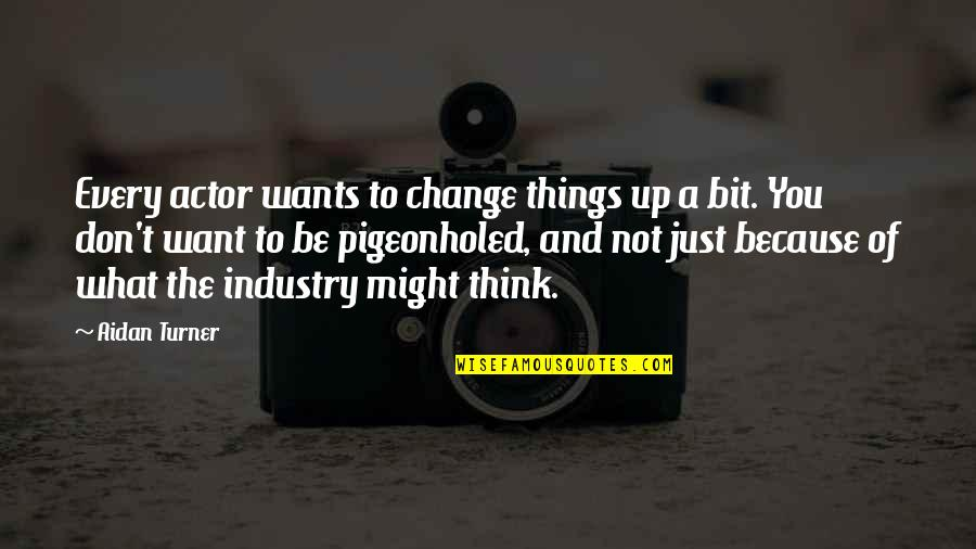 Change Because Of You Quotes By Aidan Turner: Every actor wants to change things up a