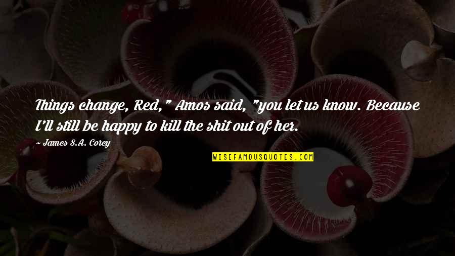 "Change Because Of You Quotes By James S.A. Corey: Things change, Red,"" Amos said, ""you let us"