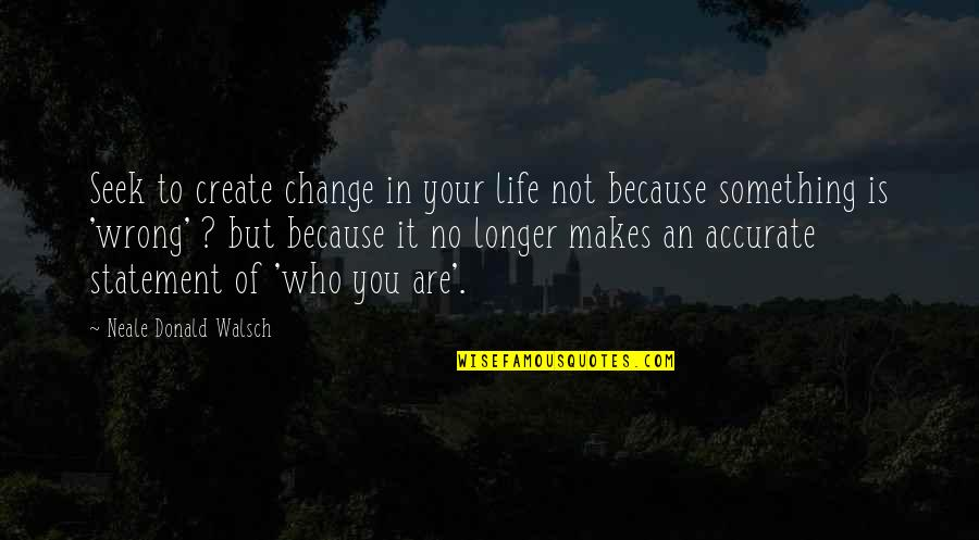 Change Because Of You Quotes By Neale Donald Walsch: Seek to create change in your life not