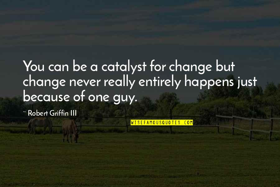 Change Because Of You Quotes By Robert Griffin III: You can be a catalyst for change but