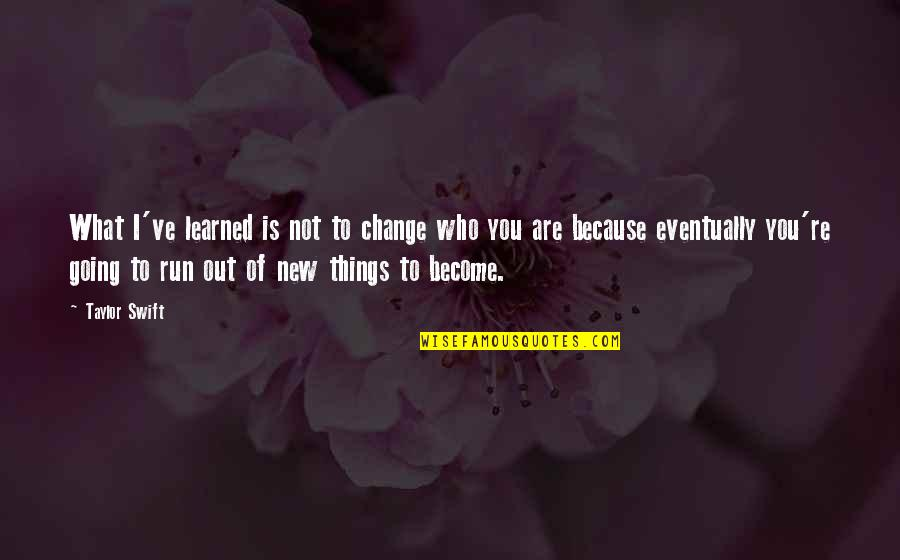 Change Because Of You Quotes By Taylor Swift: What I've learned is not to change who