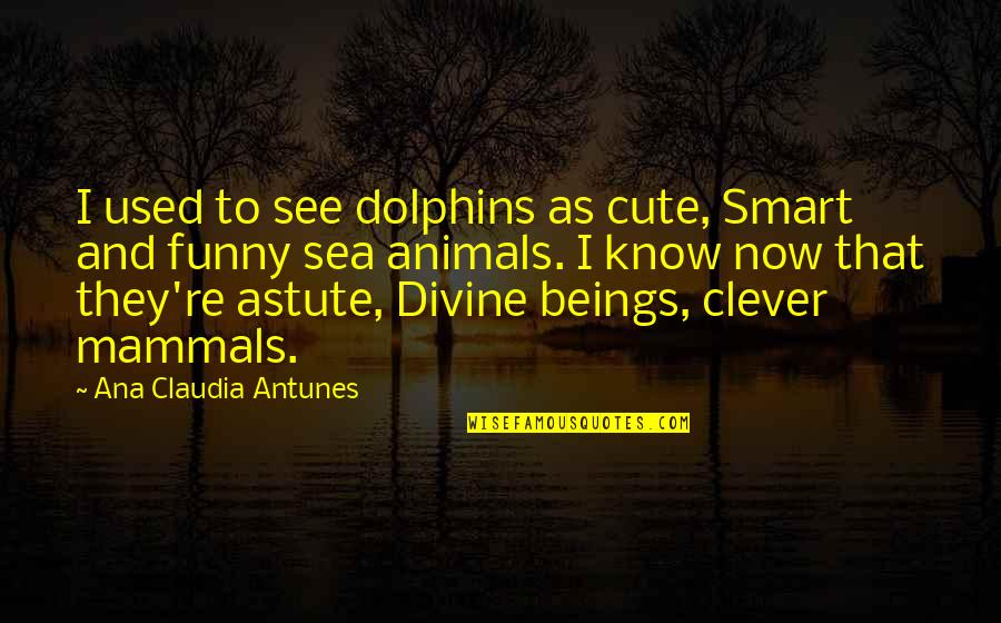 Change For Growth Quotes By Ana Claudia Antunes: I used to see dolphins as cute, Smart