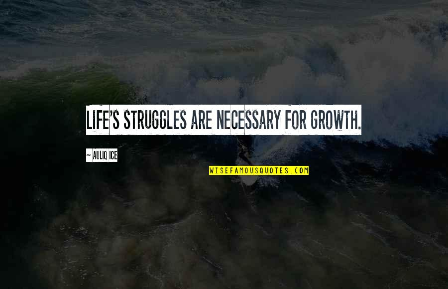 Change For Growth Quotes By Auliq Ice: Life's struggles are necessary for growth.