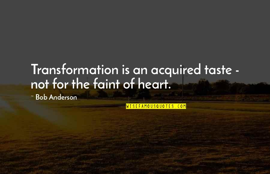 Change For Growth Quotes By Bob Anderson: Transformation is an acquired taste - not for